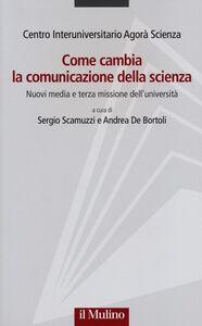 Libro Come cambia la comunicazione della scienza. Nuovi media e terza missione dell'università