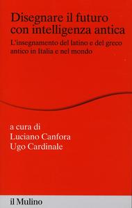 Libro Disegnare il futuro con intelligenza antica. L'insegnamento del latino e del greco antico in Italia e nel mondo