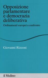 Libro Opposizione parlamentare e democrazia deliberativa. Ordinamenti europei a confronto Giovanni Rizzoni