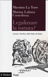 Libro Legalizzare la tortura? Ascesa e declino dello Stato di diritto Marina Lalatta Costerbosa , Massimo La Torre