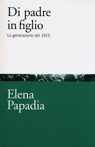 Libro Di padre in figlio. La generazione del 1915 Elena Papadia