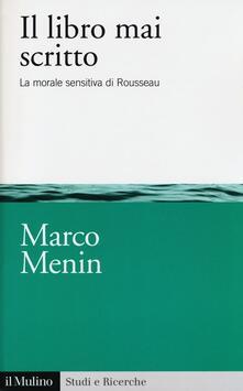Il libro mai scritto. La morale sensitiva di Rousseau - Marco Menin - copertina