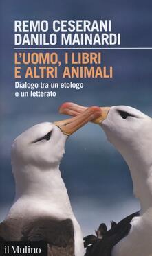 L' uomo, i libri e altri animali. Dialogo tra un etologo e un letterato - Remo Ceserani,Danilo Mainardi - copertina