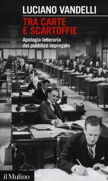 Tra carte e scartoffie. Apologia letteraria del pubblico impiegato - Luciano Vandelli - copertina