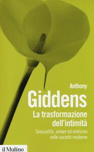 Foto Cover di La trasformazione dell'intimità. Sessualità, amore ed erotismo nelle società moderne, Libro di Anthony Giddens, edito da Il Mulino