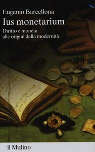 Ius monetarium. Diritto e moneta alle origini della modernità - Eugenio Barcellona - copertina