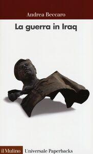 Foto Cover di La guerra in Iraq, Libro di Andrea Beccaro, edito da Il Mulino