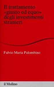 Il trattamento «giusto ed equo» degli investimenti stranieri - Fulvio Maria Palombino - copertina