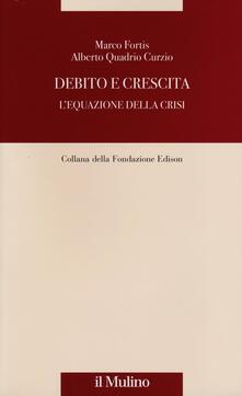 Debito e crescita. L'equazione della crisi - Marco Fortis,Alberto Quadrio Curzio - copertina