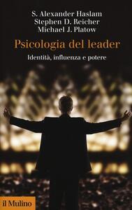 Psicologia del leader. Identità, influenza e potere - Alexander S. Haslam,Stephen D. Reicher,Michael J. Platow - copertina