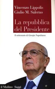 La Repubblica del presidente. Il settennato di Giorgio Napolitano - Vincenzo Lippolis,Giulio M. Salerno - copertina
