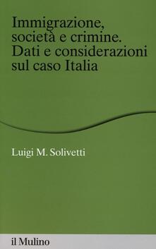 Immigrazione, società e crimine. Dati e considerazioni sul caso Italia - Luigi M. Solivetti - copertina