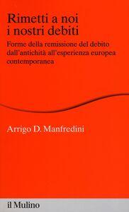 Foto Cover di Rimetti a noi i nostri debiti. Forme della remissione del debito dall'antichità all'esperienza europea, Libro di Arrigo D. Manfredini, edito da Il Mulino