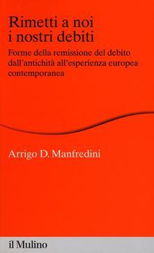 Rimetti a noi i nostri debiti. Forme della remissione del debito dallantichità allesperienza europea.pdf