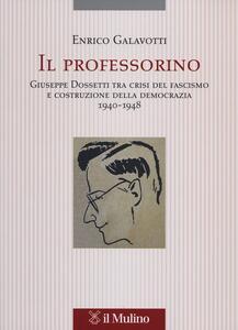 Il professorino. Giuseppe Dossetti tra crisi del fascismo e costruzione della democrazia 1940-1948 - Enrico Galavotti - copertina