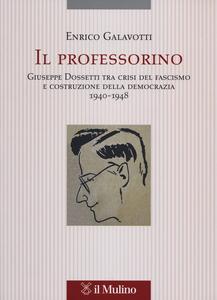 Libro Il professorino. Giuseppe Dossetti tra crisi del fascismo e costruzione della democrazia 1940-1948 Enrico Galavotti