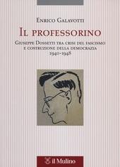 Il professorino. Giuseppe Dossetti tra crisi del fascismo e costruzione della democrazia 1940-1948