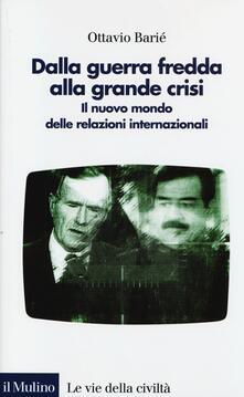 Dalla guerra fredda alla grande crisi. Il nuovo mondo delle relazioni internazionali - Ottavio Barié - copertina