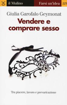 Vendere e comprare sesso. Tra piacere, lavoro e prevaricazione - Giulia Garofalo Geymonat - copertina