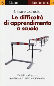 Le difficoltà di apprendimento a scuola. Far fatica a leggere, a scrivere e a capire la matematica - Cesare Cornoldi - copertina
