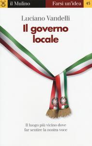Il governo locale. Il luogo più vicino dove far sentire la nostra voce - Luciano Vandelli - copertina
