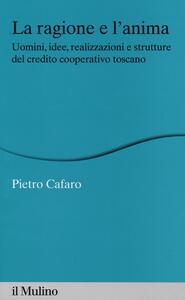 La ragione e l'anima. Uomini, idee, realizzazioni e strutture del credito cooperativo toscano - Pietro Cafaro - copertina