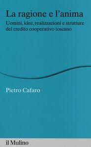 Libro La ragione e l'anima. Uomini, idee, realizzazioni e strutture del credito cooperativo toscano Pietro Cafaro