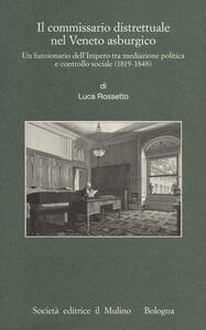 Il commissario distrettuale nel Veneto asburgico. Un funzionario imperiale tra mediazione politica e controllo sociale (1819-1848) - Luca Rossetto - copertina