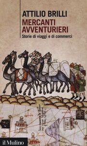Foto Cover di Mercanti avventurieri. Storie di viaggi e di commerci, Libro di Attilio Brilli, edito da Il Mulino