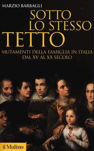 Libro Sotto lo stesso tetto. Mutamenti della famiglia in Italia dal XV al XX secolo Marzio Barbagli