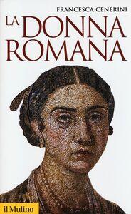 Foto Cover di La donna romana. Modelli e realtà, Libro di Francesca Cenerini, edito da Il Mulino
