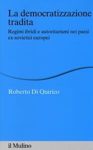 La democratizzazione tradita. Regimi ibridi e autoritarismi nei paesi ex-sovietici europei - Roberto Di Quirico - copertina