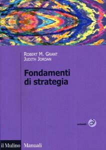 Foto Cover di Fondamenti di strategia, Libro di Robert M. Grant,Judith Jordan, edito da Il Mulino