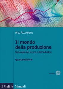 Il mondo della produzione. Sociologia del lavoro e dell'industria - Aris Accornero,Fabrizio Pirro - copertina