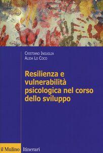 Libro Resilienza e vulnerabilità psicologica nel corso dello sviluppo Cristiano Inguglia , Alida Lo Coco