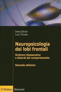 Neuropsicologia dei lobi frontali. Sindromi disesecutive e disturbi del comportamento - Dario Grossi,Luigi Trojano - copertina