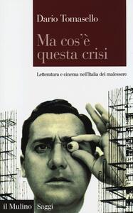 Ma cos'è questa crisi. Letteratura e cinema nell'Italia del malessere - Dario Tomasello - copertina