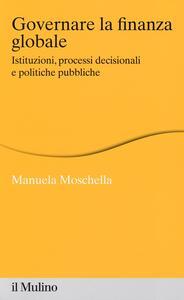Governare la finanza globale. Istituzioni, processi decisionali e politiche pubbliche - Manuela Moschella - copertina