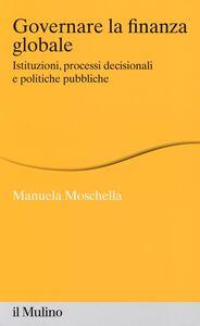 Libro Governare la finanza globale. Istituzioni, processi decisionali e politiche pubbliche Manuela Moschella