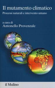 Foto Cover di Il mutamento climatico. Processi naturali e intervento umano, Libro di  edito da Il Mulino