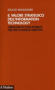 Foto Cover di Il valore strategico dell'information technology. L'innovazione dei sistemi informativi come fonte di vantaggio competitivo, Libro di Giulio Maggiore, edito da Il Mulino