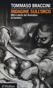 Foto Cover di Indagine sull'orco. Miti e storie del divoratore di bambini, Libro di Tommaso Braccini, edito da Il Mulino