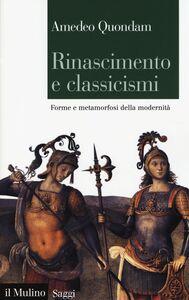 Libro Rinascimento e classicismi. Forme e metamorfosi della cultura d'antico regime Amedeo Quondam