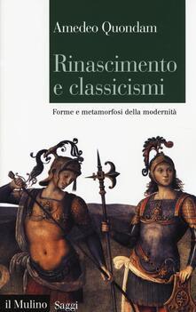 Rinascimento e classicismi. Forme e metamorfosi della cultura d'antico regime - Amedeo Quondam - copertina