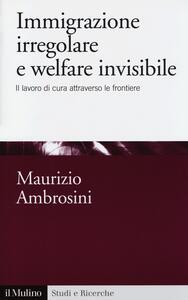 Immigrazione irregolare e welfare invisibile. Il lavoro di cura attraverso le frontiere - Maurizio Ambrosini - copertina