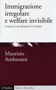 Libro Immigrazione irregolare e welfare invisibile. Il lavoro di cura attraverso le frontiere Maurizio Ambrosini