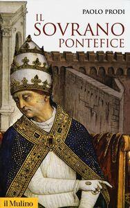 Libro Il sovrano pontefice. Un corpo e due anime: la monarchia papale nella prima età moderna Paolo Prodi