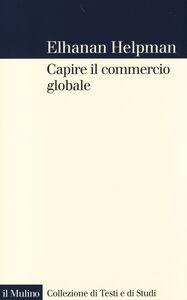 Foto Cover di Capire il commercio globale, Libro di Elhanan Helpman, edito da Il Mulino