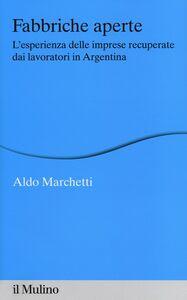 Foto Cover di Fabbriche aperte. L'esperienza delle imprese recuperate dai lavoratori in Argentina, Libro di Aldo Marchetti, edito da Il Mulino