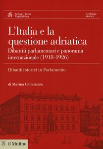 L' Italia e la questione adriatica. Dibattiti parlamentari e panorama internazionale (1918-1926) - Marina Cattaruzza - copertina